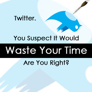 Post image for Twitter: You Suspect It Would Waste Your Time, Are You Right?