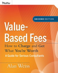 Post image for Value-Based Fees: How to Charge, and Get, What You're Worth by Alan Weiss